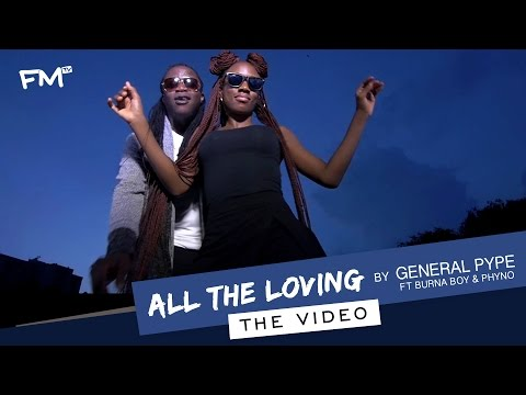 "General Pype ft. Burna Boy & Phyno – ""All The Loving"""