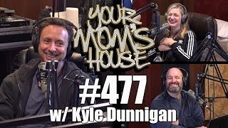 Your Mom's House Podcast - Ep. 477 w/ Kyle Dunnigan