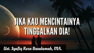 "Video ""Jika Kau Mencintai-Nya, Tinggalkan dia!"" - Ust. Syafiq Reza Basalamah, MA. MP3, 3GP, MP4, WEBM, AVI, FLV Juli 2018"