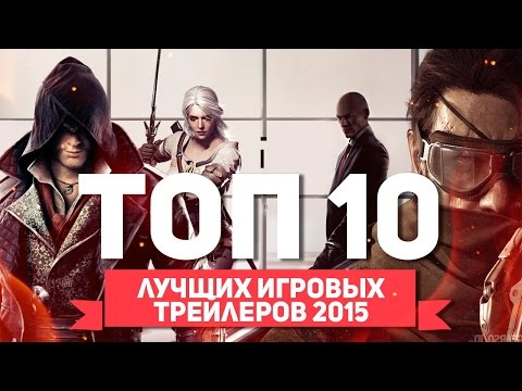 ТОП 10 ЛУЧШИХ ИГРОВЫХ ТРЕЙЛЕРОВ 2015 ГОДА