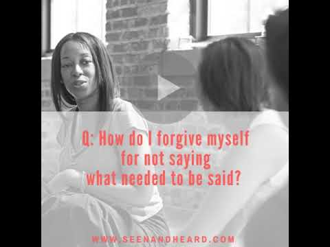Seen & Heard Tip – How do I forgive myself for not saying what needed to be said?