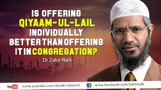 Is offering Qiyaam-ul Layl individually better than offering it in congregation? by Dr Zakir Naik