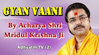 GYAN VAANI || Shradhey Acharya Shri Mridul Krishna Ji || Adhyatm TV (2)