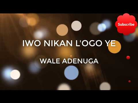 Iwo Nikan L'ogo Ye Lyrics - Wale Adenuga
