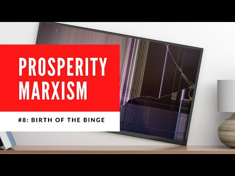 Prosperity Marxism – Episode 8: Birth of the Binge