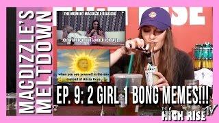 MACDIZZLE'S MELTDOWN EPISODE 9 (2 GIRLS 1 BONG MEMES!!!) by 2 Girls 1 Bong