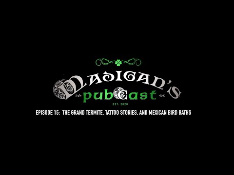 Madigan's Pubcast, Episode 15: The Grand Termite, Tattoo Stories, and Mexican Bird Baths