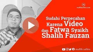 Sudahi Perpecahan karena Video dan Fatwa Syaikh Shalih Fauzan