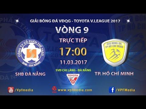 Trực Tiếp | SHB ĐÀ NẴNG vs TP HỒ CHÍ MINH | VÒNG 9 V LEAGUE 2017.