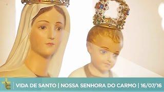 VIDA DE SANTO  NOSSA SENHORA DO CARMO  16/07/16