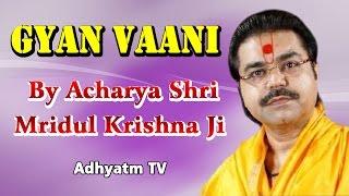 GYAN VAANI || Shradhey Acharya Shri Mridul Krishna Ji || Adhyatm TV