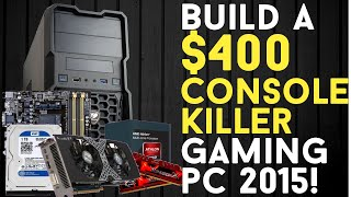 BUILD A $400 CONSOLE KILLER Budget Gaming PC Build 2015! [GTA 5 READY!]