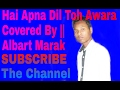Hai Apna Dil Toh Awara || Sanam Puri Music || Covered By Albart Marak video download