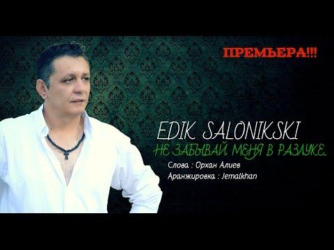 EDIK SALONIKSKI - ♫💕Не ЗАБЫВАЙ МЕНЯ В РАЗЛУКЕ💕♫ (new Official) (видео)