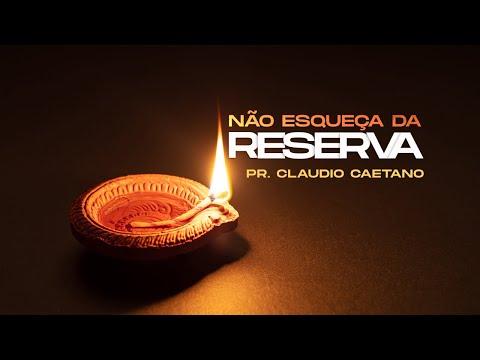 Não esqueça da reserva - Pr. Claudio Caetano