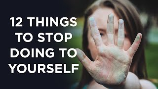 12 Things To Stop Doing To Yourself Right Now