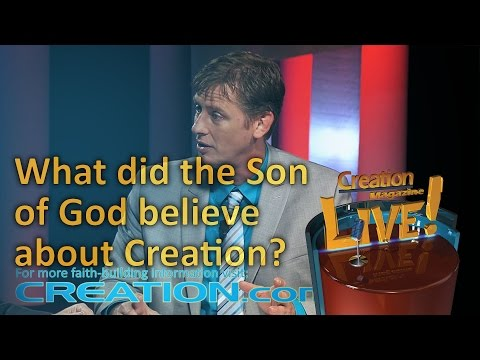 What did the Son of God believe about Creation? (Creation Magazine LIVE! 4-13)