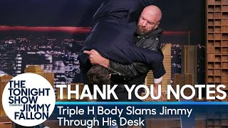Jimmy pens thank you notes to President Trump for firing Steve Bannon, waterfalls and other things before getting body slammed by WWE wrestling star Triple H.Subscribe NOW to The Tonight Show Starring Jimmy Fallon: http://bit.ly/1nwT1aNWatch The Tonight Show Starring Jimmy Fallon Weeknights 11:35/10:35cGet more Jimmy Fallon: Follow Jimmy: http://Twitter.com/JimmyFallonLike Jimmy: https://Facebook.com/JimmyFallonGet more The Tonight Show Starring Jimmy Fallon: Follow The Tonight Show: http://Twitter.com/FallonTonightLike The Tonight Show: https://Facebook.com/FallonTonightThe Tonight Show Tumblr: http://fallontonight.tumblr.com/Get more NBC: NBC YouTube: http://bit.ly/1dM1qBHLike NBC: http://Facebook.com/NBCFollow NBC: http://Twitter.com/NBCNBC Tumblr: http://nbctv.tumblr.com/NBC Google+: https://plus.google.com/+NBC/postsThe Tonight Show Starring Jimmy Fallon features hilarious highlights from the show including: comedy sketches, music parodies, celebrity interviews, ridiculous games, and, of course, Jimmy's Thank You Notes and hashtags! You'll also find behind the scenes videos and other great web exclusives.Thank You Notes: Triple H Body Slams Jimmy Through His Deskhttp://www.youtube.com/fallontonight