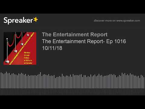 The Entertainment Report- Ep 1016 10/11/18 (made with Spreaker)