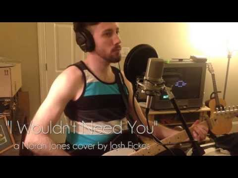 I Wouldn't Need You (Norah Jones Cover)
