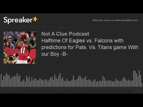 Halftime Of Eagles vs. Falcons with predictions for Pats. Vs. Titans game With our Boy -B-