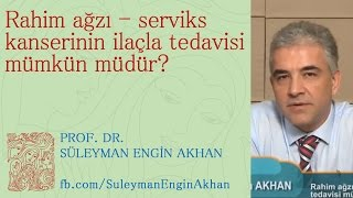 Rahim ağzı - serviks kanserinin ilaçla tedavisi mümkün müdür? - Prof. Dr. Süleyman Engin Akhan