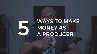 5 Ways To Make Money As A Producer