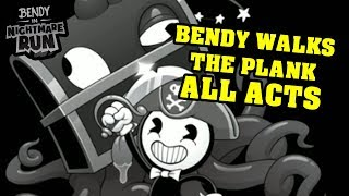 BENDY'S NIGHTMARE RUN!! - BENDY WALKS THE PLANK ALL ACTS