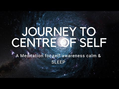 JOURNEY TO CENTRE OF SELF A Guided Meditation For Self Awareness, Authenticity Calm And Sleep