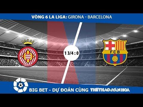 Big Bet - Vòng 6 La Liga: Girona - Barcelona: Cửa trên nhiều lợi thế