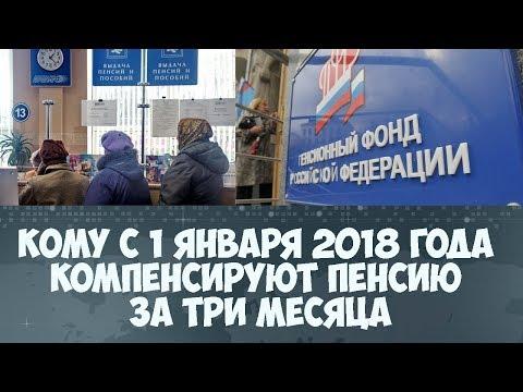 Кому с 1 января 2018 года компенсируют пенсию за три месяца - DomaVideo.Ru