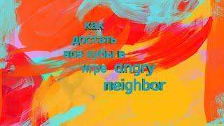 Как и где достать все кубы в angry neighbor