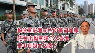 20190711 解放軍駐港司令主動向美國通報 唔會出動軍隊介入香港 當中包含幾大凶險?
