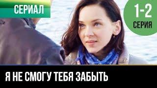 ▶️ Я не смогу тебя забыть 1 и 2 серия - Мелодрама   Фильмы и сериалы - Русские мелодрамы