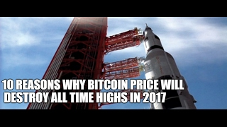 10 Reasons Bitcoin Price will Destroy All Time Highs in 2017