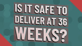 Is it safe to deliver at 36 weeks?