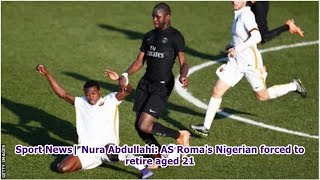 Sport News| Nura Abdullahi: AS Roma's Nigerian forced to retire aged 21