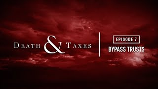Bypass Trusts | Death & Taxes - Episode 7