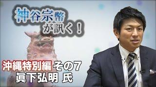 沖縄特別編 その7 眞下弘明氏・沖縄に正しい考え方を! 【CGS 神谷宗幣】