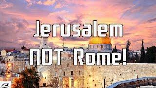 Jerusalem NOT Rome!