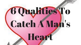 6 Qualities To Catch A Man's Heart
