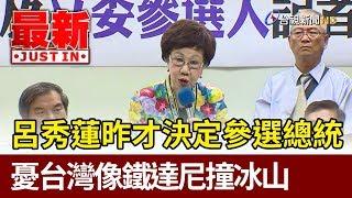 呂秀蓮昨才決定參選總統  憂台灣像鐵達尼撞冰山【最新快訊】