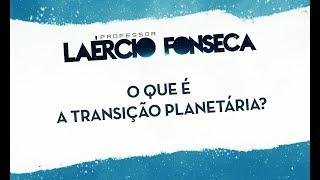 O QUE É A TRANSIÇÃO PLANETÁRIA? - LAÉRCIO FONSECA