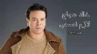 تحميل اغاني خالد عجاج لازم نصحى Khaled Agag Lazem Nesha MP3