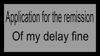 Application for the remission of my delay fine.