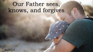 Our Father sees, knows, and forgives – Psalm 10:12-18, Matthew 6:1-18