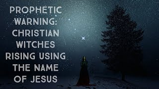 "Prophetic Warning: ""Christian"" Witches Rising Using the Name of Jesus"