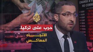 الاتجاه المعاكس - هل تتعرض تركيا لحرب اقتصادية بمشاركة عربية؟