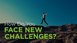 How Do You Face New Challenges?