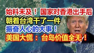 始料未及!国家对香港出手后,朝着台湾干了一件振奋人心的大事!美国大慌:台岛价值全无!
